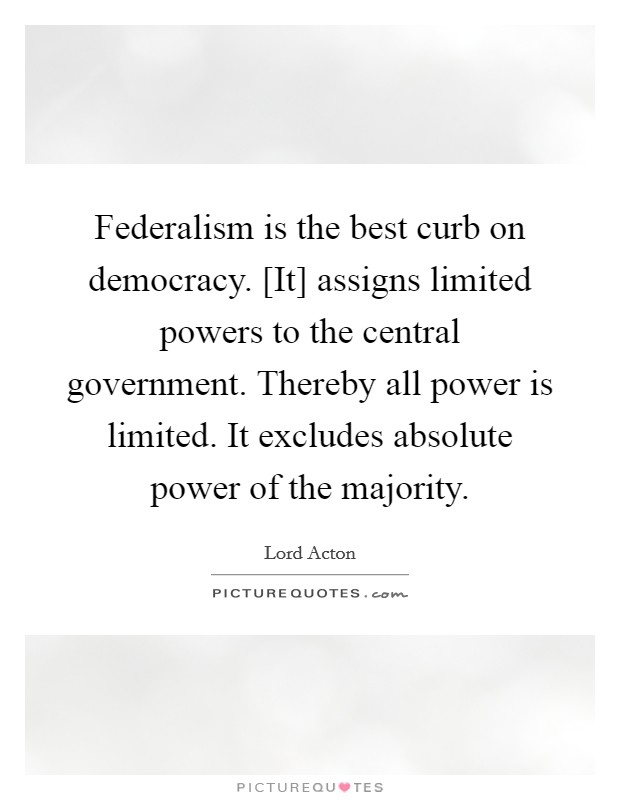 Federalism is the best curb on democracy. [It] assigns limited powers to the central government. Thereby all power is limited. It excludes absolute power of the majority Picture Quote #1