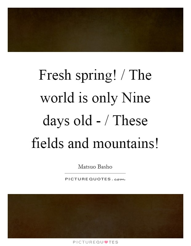 Fresh spring! / The world is only Nine days old - / These fields and mountains! Picture Quote #1