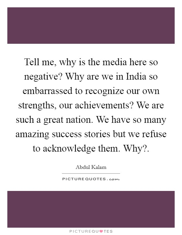 Tell me, why is the media here so negative? Why are we in India so embarrassed to recognize our own strengths, our achievements? We are such a great nation. We have so many amazing success stories but we refuse to acknowledge them. Why? Picture Quote #1