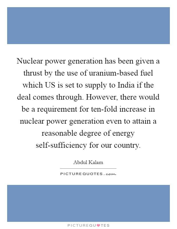 Nuclear power generation has been given a thrust by the use of uranium-based fuel which US is set to supply to India if the deal comes through. However, there would be a requirement for ten-fold increase in nuclear power generation even to attain a reasonable degree of energy self-sufficiency for our country Picture Quote #1