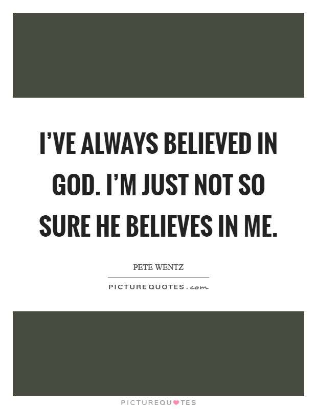 I've always believed in God. I'm just not so sure he believes in me Picture Quote #1