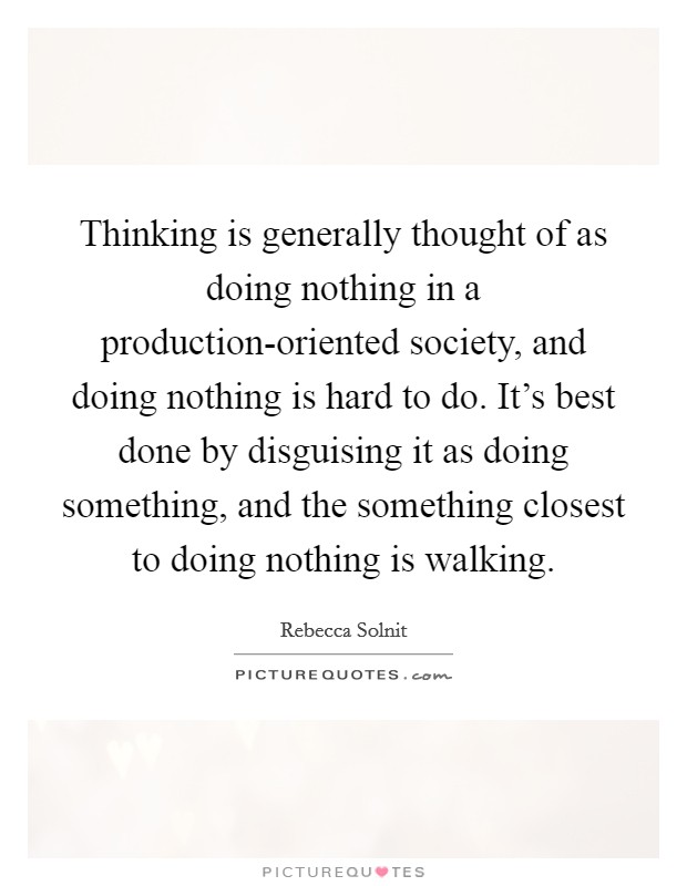 Thinking is generally thought of as doing nothing in a production-oriented society, and doing nothing is hard to do. It's best done by disguising it as doing something, and the something closest to doing nothing is walking Picture Quote #1