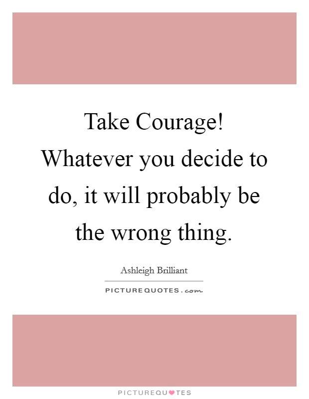 Take Courage! Whatever you decide to do, it will probably be the wrong thing Picture Quote #1