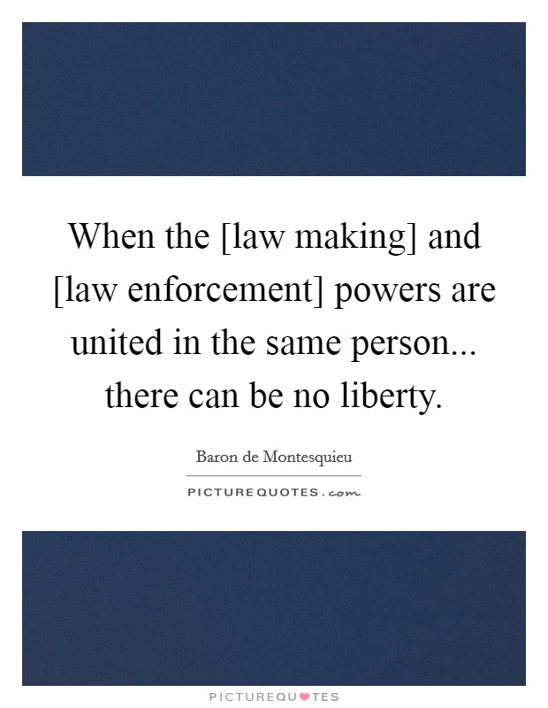 When the [law making] and [law enforcement] powers are united in the same person... there can be no liberty Picture Quote #1