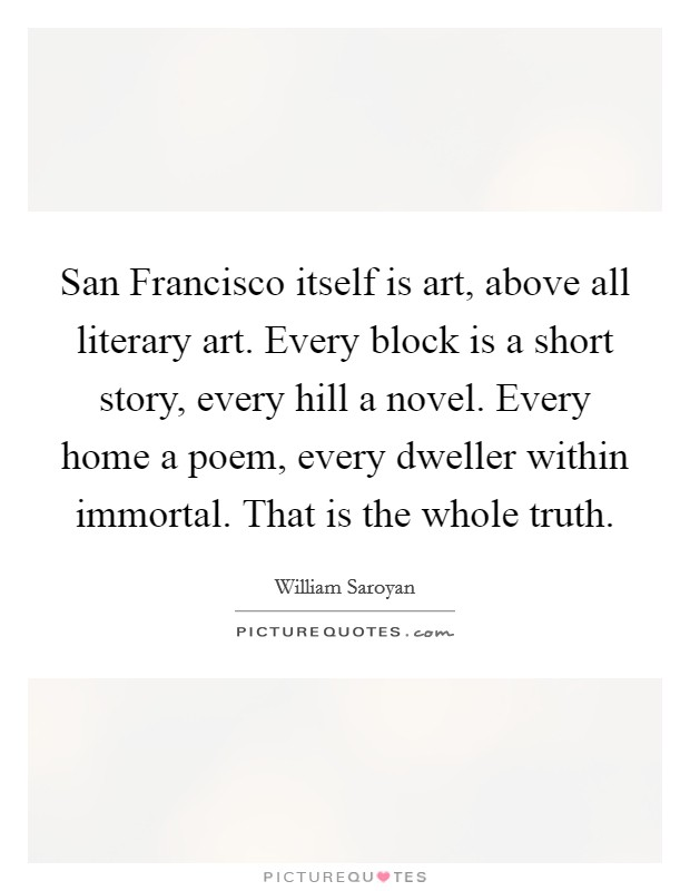 San Francisco itself is art, above all literary art. Every block is a short story, every hill a novel. Every home a poem, every dweller within immortal. That is the whole truth Picture Quote #1