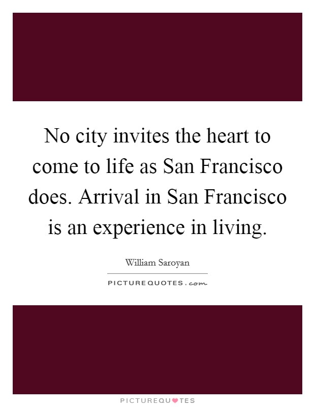 No city invites the heart to come to life as San Francisco does. Arrival in San Francisco is an experience in living Picture Quote #1