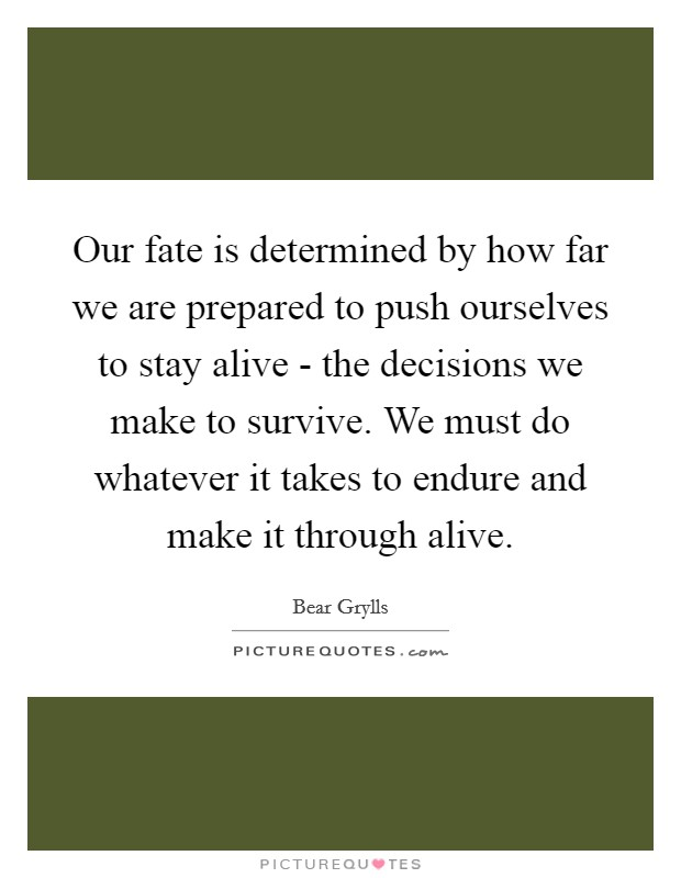 Our fate is determined by how far we are prepared to push ourselves to stay alive - the decisions we make to survive. We must do whatever it takes to endure and make it through alive Picture Quote #1