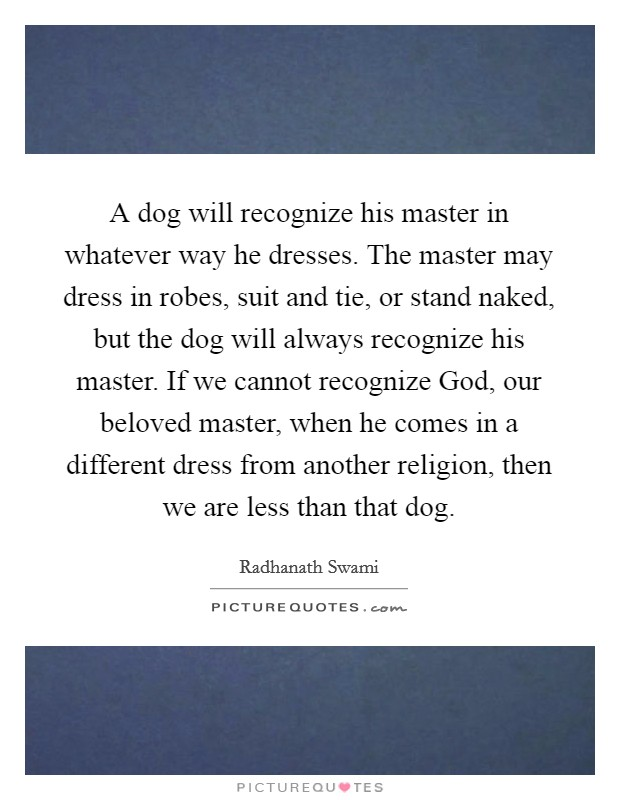A dog will recognize his master in whatever way he dresses. The master may dress in robes, suit and tie, or stand naked, but the dog will always recognize his master. If we cannot recognize God, our beloved master, when he comes in a different dress from another religion, then we are less than that dog Picture Quote #1