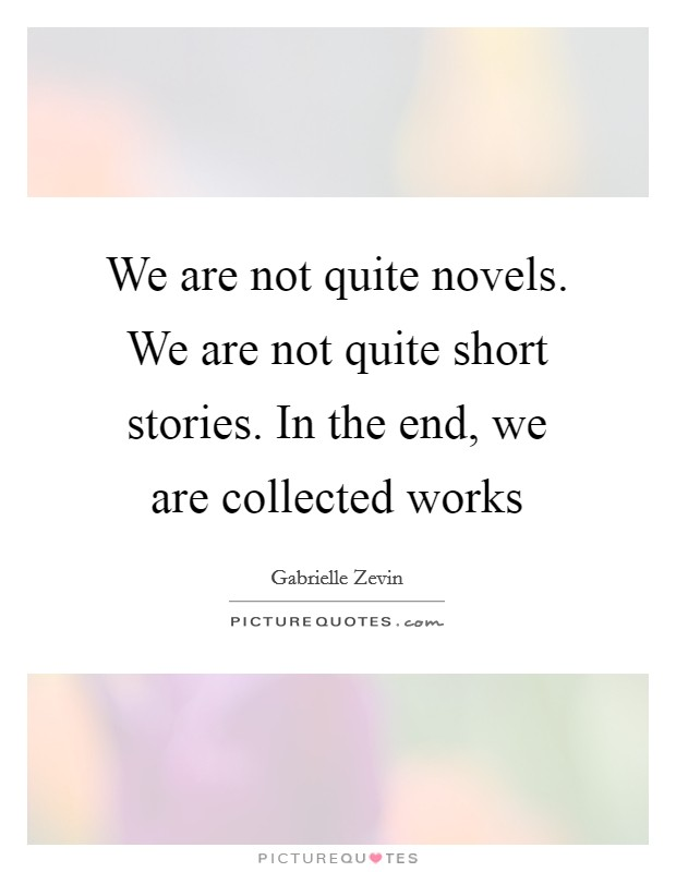 We are not quite novels. We are not quite short stories. In the end, we are collected works Picture Quote #1