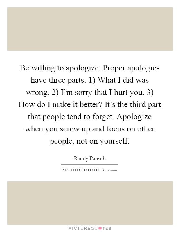 Be willing to apologize. Proper apologies have three parts: 1) What I did was wrong. 2) I'm sorry that I hurt you. 3) How do I make it better? It's the third part that people tend to forget. Apologize when you screw up and focus on other people, not on yourself Picture Quote #1