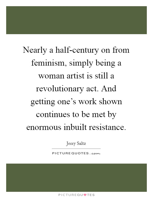 Nearly a half-century on from feminism, simply being a woman artist is still a revolutionary act. And getting one's work shown continues to be met by enormous inbuilt resistance Picture Quote #1