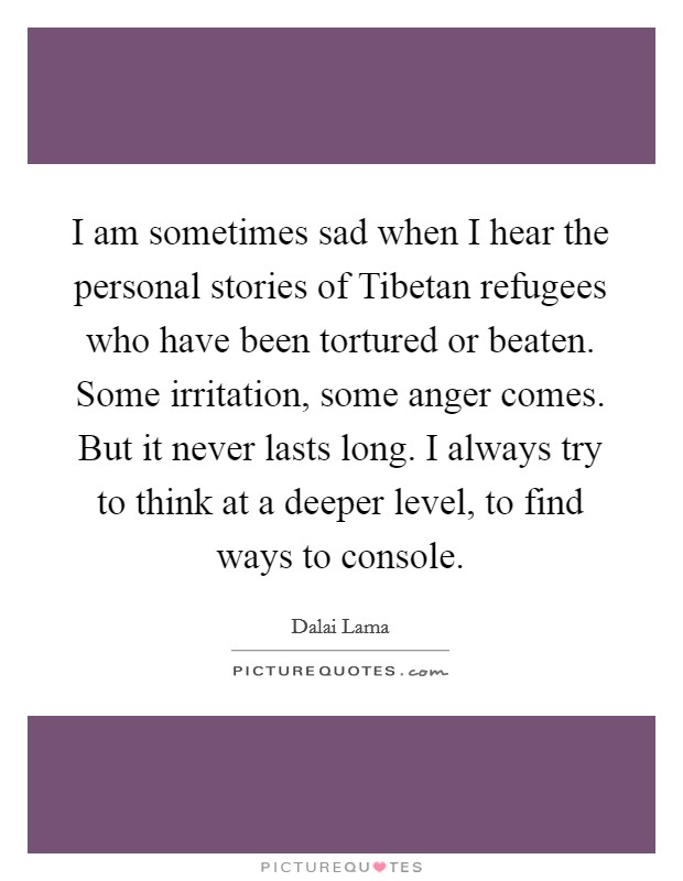 I am sometimes sad when I hear the personal stories of Tibetan refugees who have been tortured or beaten. Some irritation, some anger comes. But it never lasts long. I always try to think at a deeper level, to find ways to console Picture Quote #1