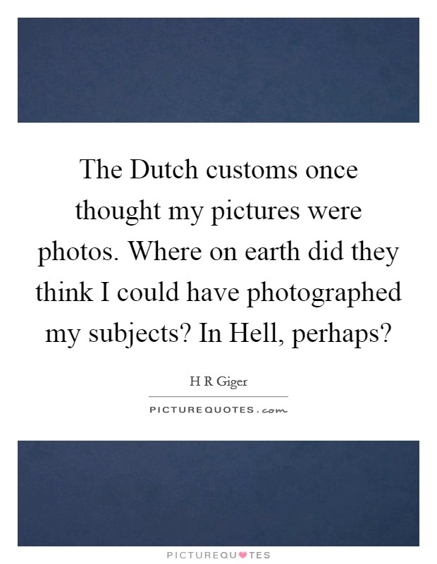 The Dutch customs once thought my pictures were photos. Where on earth did they think I could have photographed my subjects? In Hell, perhaps? Picture Quote #1