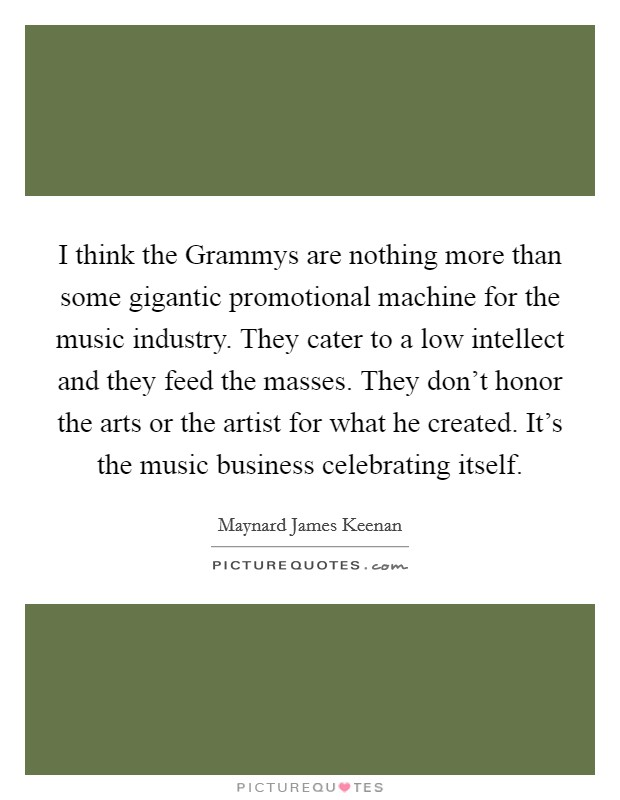 I think the Grammys are nothing more than some gigantic promotional machine for the music industry. They cater to a low intellect and they feed the masses. They don't honor the arts or the artist for what he created. It's the music business celebrating itself Picture Quote #1