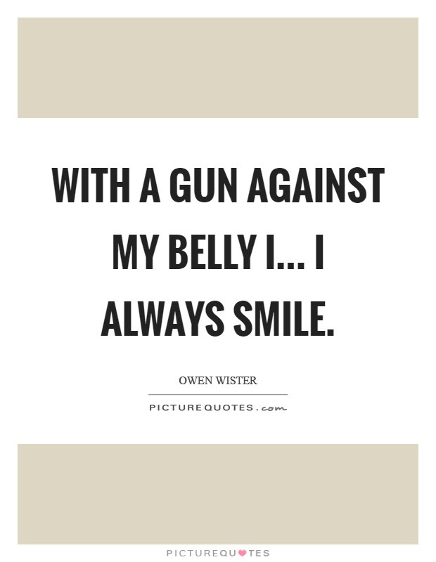 With a gun against my belly I... I always smile Picture Quote #1