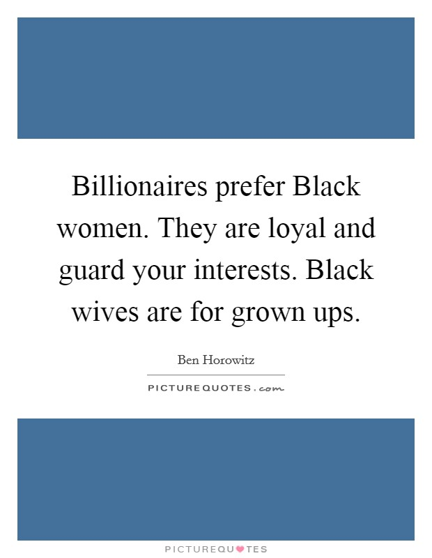 Billionaires prefer Black women. They are loyal and guard your interests. Black wives are for grown ups Picture Quote #1