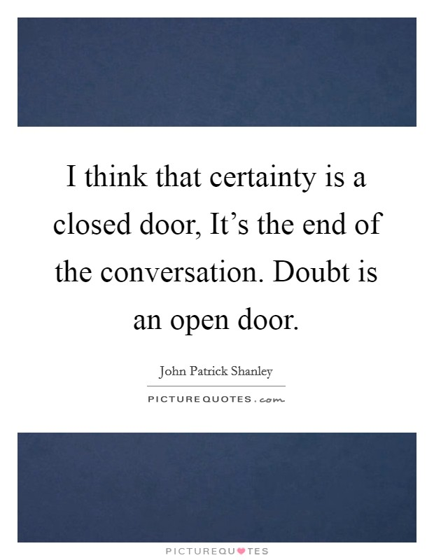 I think that certainty is a closed door, It's the end of the conversation. Doubt is an open door Picture Quote #1