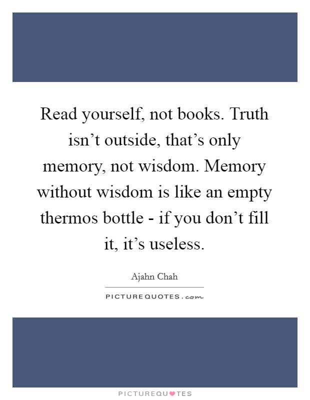 Read yourself, not books. Truth isn't outside, that's only memory, not wisdom. Memory without wisdom is like an empty thermos bottle - if you don't fill it, it's useless Picture Quote #1