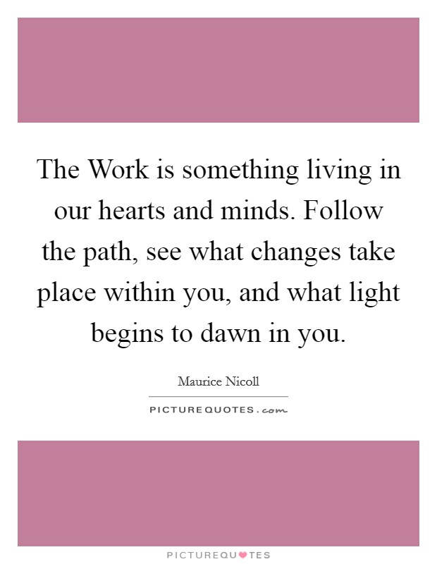The Work is something living in our hearts and minds. Follow the path, see what changes take place within you, and what light begins to dawn in you Picture Quote #1