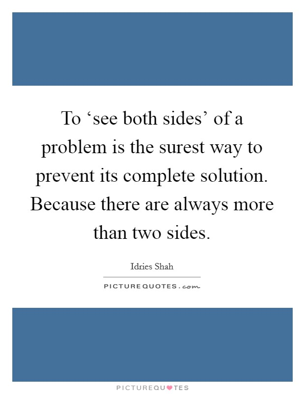 To 'see both sides' of a problem is the surest way to prevent its complete solution. Because there are always more than two sides Picture Quote #1