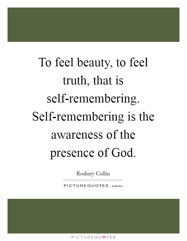 To feel beauty, to feel truth, that is self-remembering. Self-remembering is the awareness of the presence of God Picture Quote #1