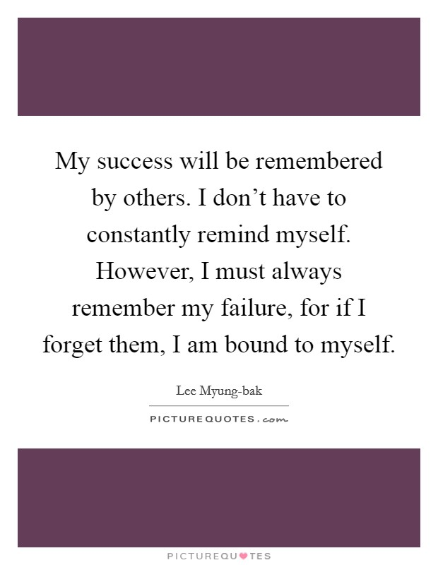 My success will be remembered by others. I don't have to constantly remind myself. However, I must always remember my failure, for if I forget them, I am bound to myself Picture Quote #1