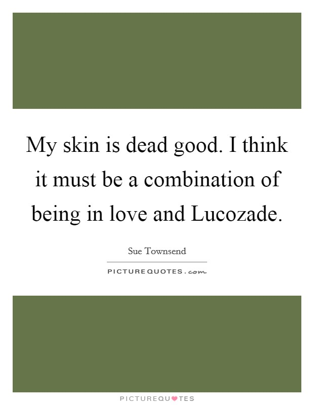 My skin is dead good. I think it must be a combination of being in love and Lucozade Picture Quote #1