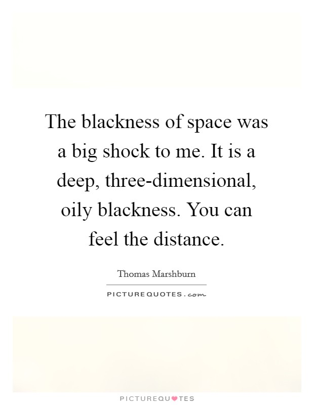 The blackness of space was a big shock to me. It is a deep, three-dimensional, oily blackness. You can feel the distance Picture Quote #1