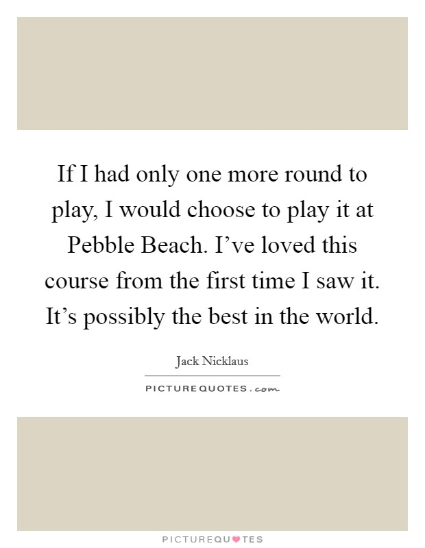 If I had only one more round to play, I would choose to play it at Pebble Beach. I've loved this course from the first time I saw it. It's possibly the best in the world Picture Quote #1