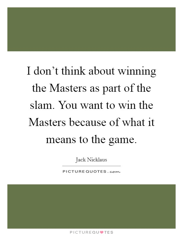 I don't think about winning the Masters as part of the slam. You want to win the Masters because of what it means to the game Picture Quote #1