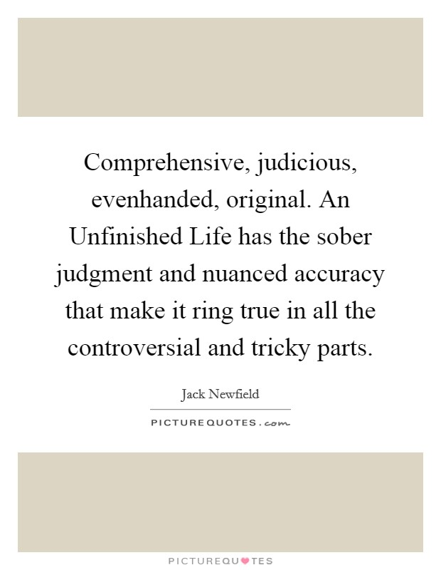 Comprehensive, judicious, evenhanded, original. An Unfinished Life has the sober judgment and nuanced accuracy that make it ring true in all the controversial and tricky parts Picture Quote #1