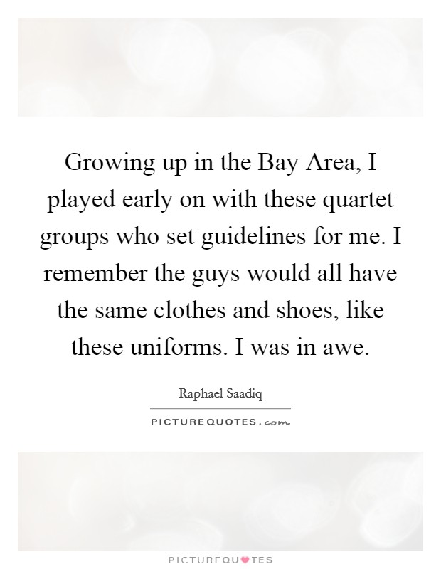 Growing up in the Bay Area, I played early on with these quartet groups who set guidelines for me. I remember the guys would all have the same clothes and shoes, like these uniforms. I was in awe Picture Quote #1