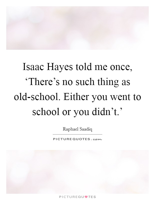 Isaac Hayes told me once, 'There's no such thing as old-school. Either you went to school or you didn't.' Picture Quote #1