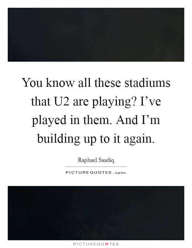 You know all these stadiums that U2 are playing? I've played in them. And I'm building up to it again Picture Quote #1