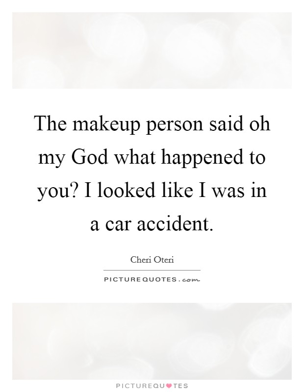 The makeup person said oh my God what happened to you? I looked like I was in a car accident Picture Quote #1