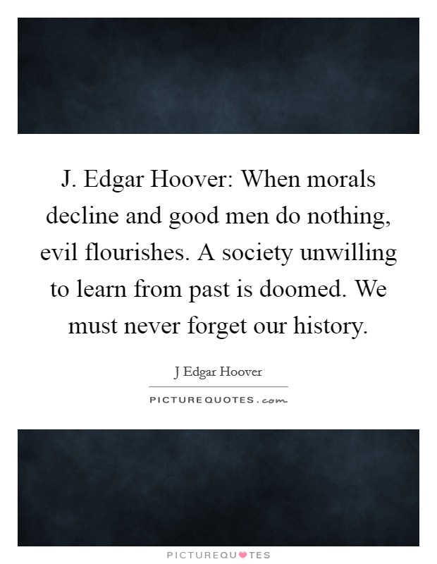 J. Edgar Hoover: When morals decline and good men do nothing, evil flourishes. A society unwilling to learn from past is doomed. We must never forget our history Picture Quote #1