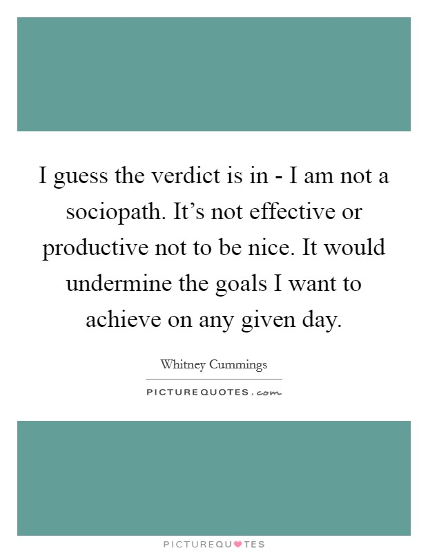 I guess the verdict is in - I am not a sociopath. It's not effective or productive not to be nice. It would undermine the goals I want to achieve on any given day Picture Quote #1