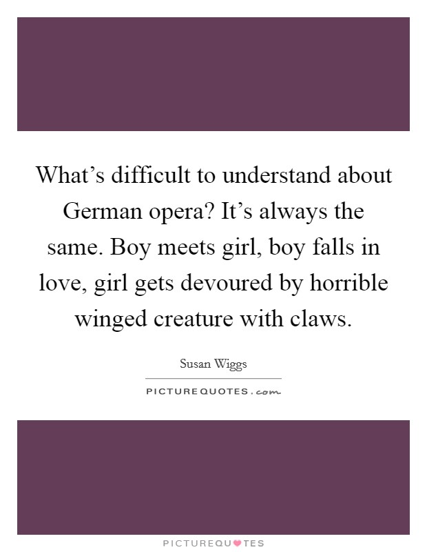 What's difficult to understand about German opera? It's always the same. Boy meets girl, boy falls in love, girl gets devoured by horrible winged creature with claws Picture Quote #1