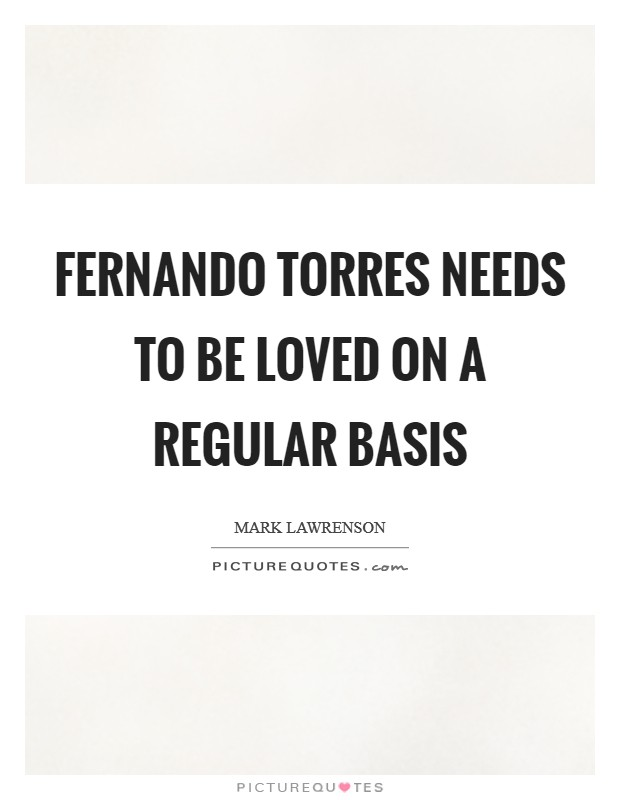 Fernando Torres needs to be loved on a regular basis Picture Quote #1