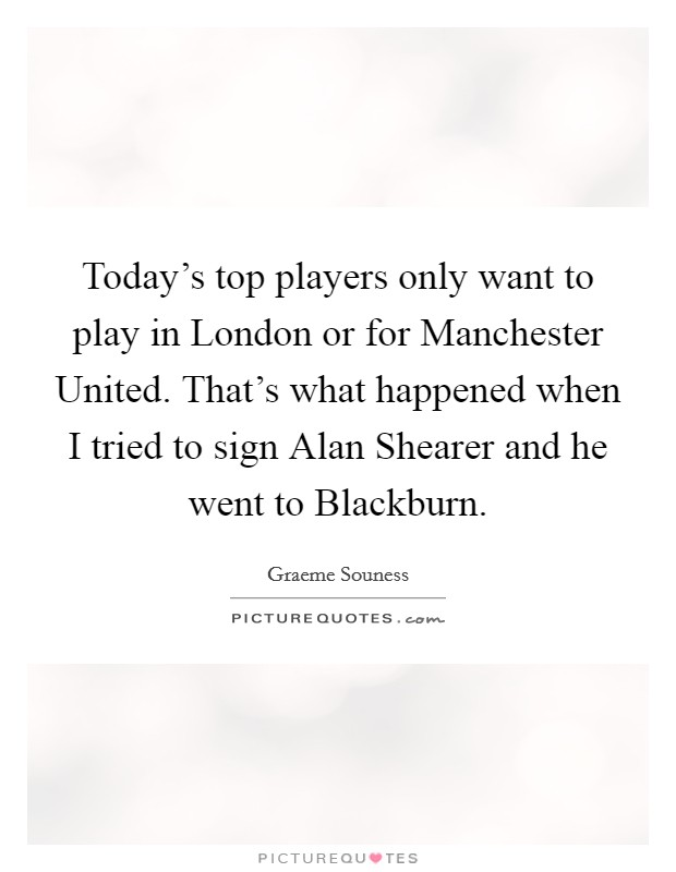 Today's top players only want to play in London or for Manchester United. That's what happened when I tried to sign Alan Shearer and he went to Blackburn Picture Quote #1