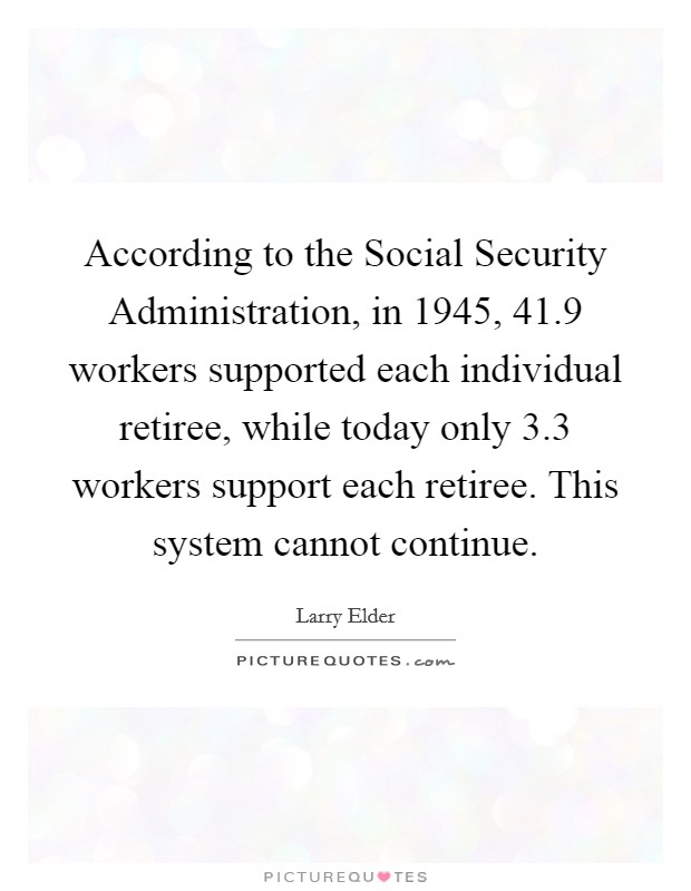 According to the Social Security Administration, in 1945, 41.9 workers supported each individual retiree, while today only 3.3 workers support each retiree. This system cannot continue Picture Quote #1