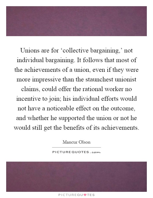 Unions are for 'collective bargaining,' not individual bargaining. It follows that most of the achievements of a union, even if they were more impressive than the staunchest unionist claims, could offer the rational worker no incentive to join; his individual efforts would not have a noticeable effect on the outcome, and whether he supported the union or not he would still get the benefits of its achievements Picture Quote #1