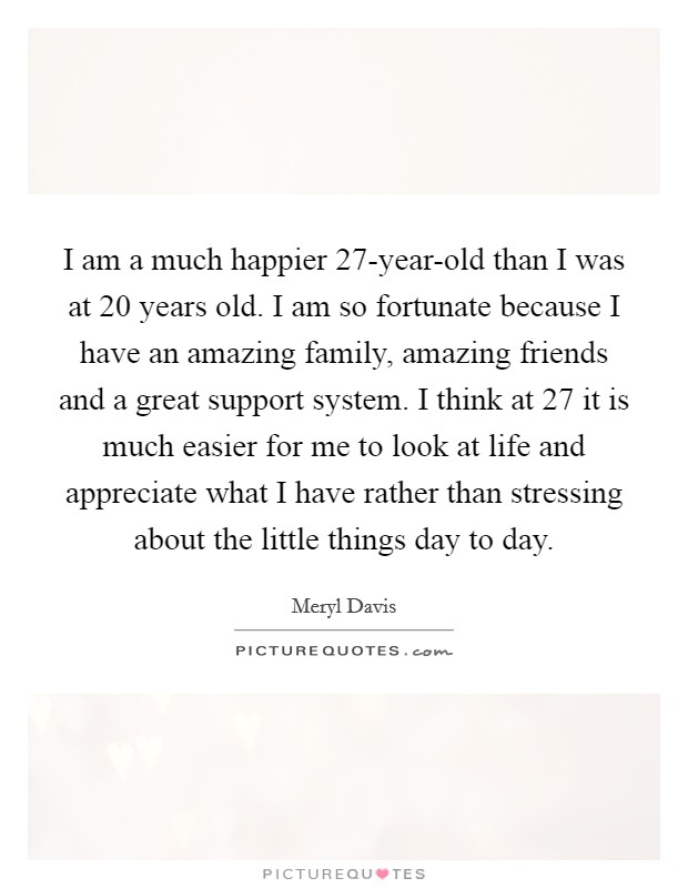 I am a much happier 27-year-old than I was at 20 years old. I am so fortunate because I have an amazing family, amazing friends and a great support system. I think at 27 it is much easier for me to look at life and appreciate what I have rather than stressing about the little things day to day Picture Quote #1