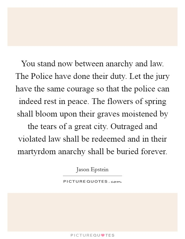 You stand now between anarchy and law. The Police have done their duty. Let the jury have the same courage so that the police can indeed rest in peace. The flowers of spring shall bloom upon their graves moistened by the tears of a great city. Outraged and violated law shall be redeemed and in their martyrdom anarchy shall be buried forever Picture Quote #1