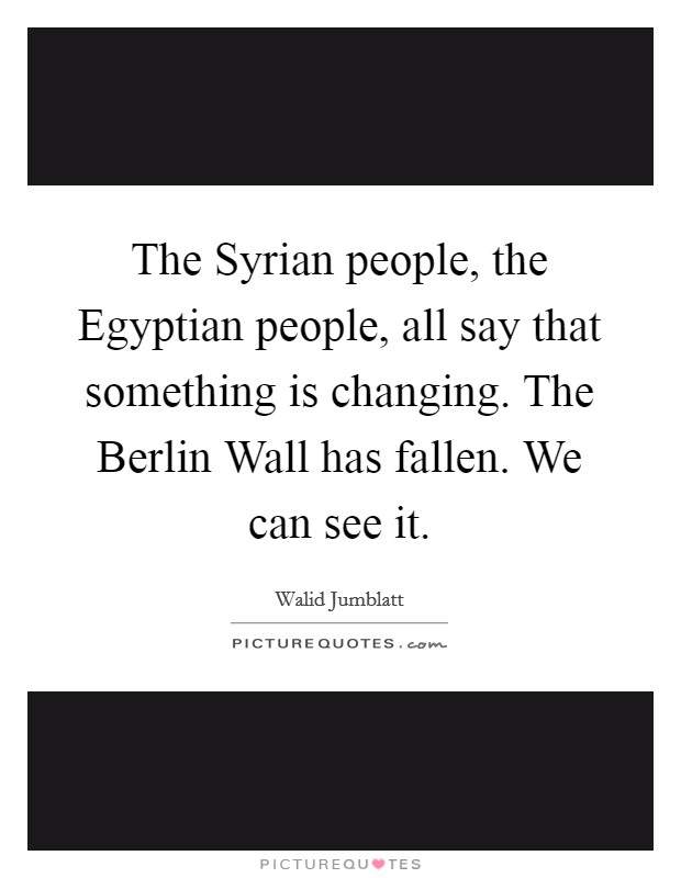 The Syrian people, the Egyptian people, all say that something is changing. The Berlin Wall has fallen. We can see it Picture Quote #1