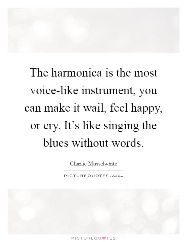 The harmonica is the most voice-like instrument, you can make it wail, feel happy, or cry. It's like singing the blues without words Picture Quote #1