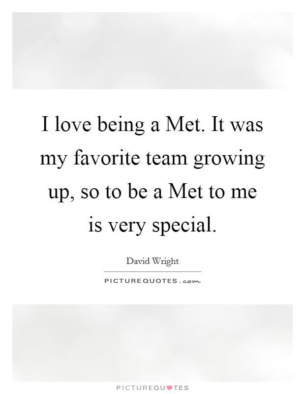 I love being a Met. It was my favorite team growing up, so to be a Met to me is very special Picture Quote #1