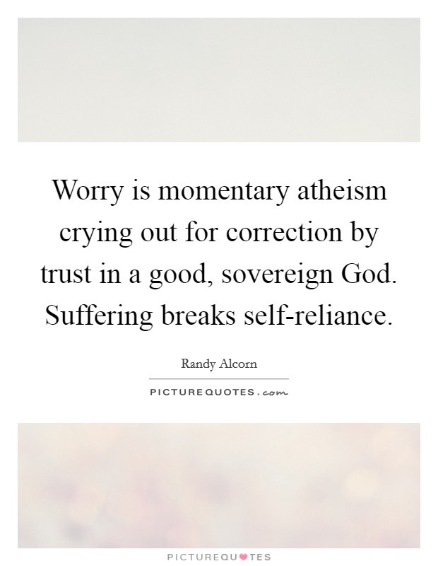 Worry is momentary atheism crying out for correction by trust in a good, sovereign God. Suffering breaks self-reliance Picture Quote #1