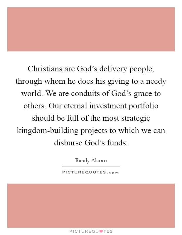Christians are God's delivery people, through whom he does his giving to a needy world. We are conduits of God's grace to others. Our eternal investment portfolio should be full of the most strategic kingdom-building projects to which we can disburse God's funds Picture Quote #1
