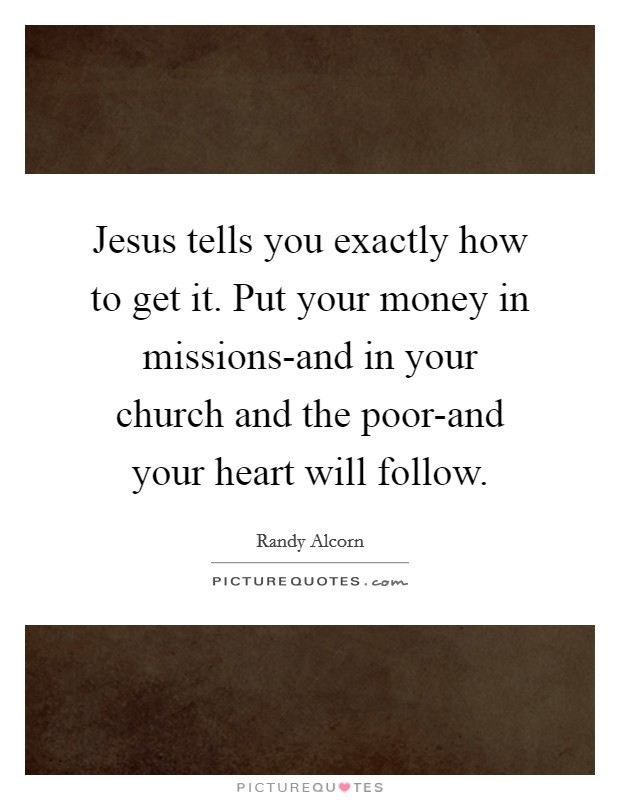 Jesus tells you exactly how to get it. Put your money in missions-and in your church and the poor-and your heart will follow Picture Quote #1